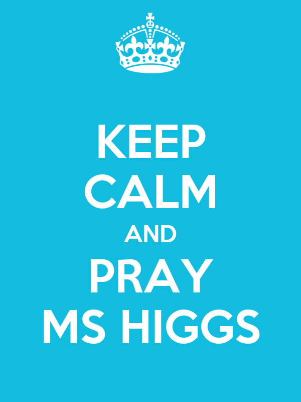 KEEP CALM AND PRAY MS HIGGS