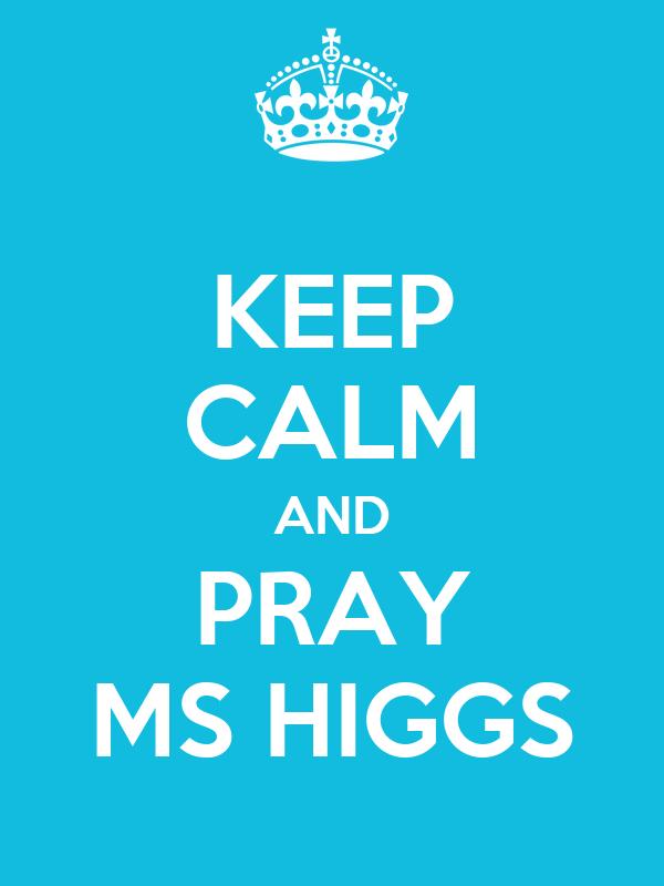 KEEP CALM AND PRAY MS HIGGS