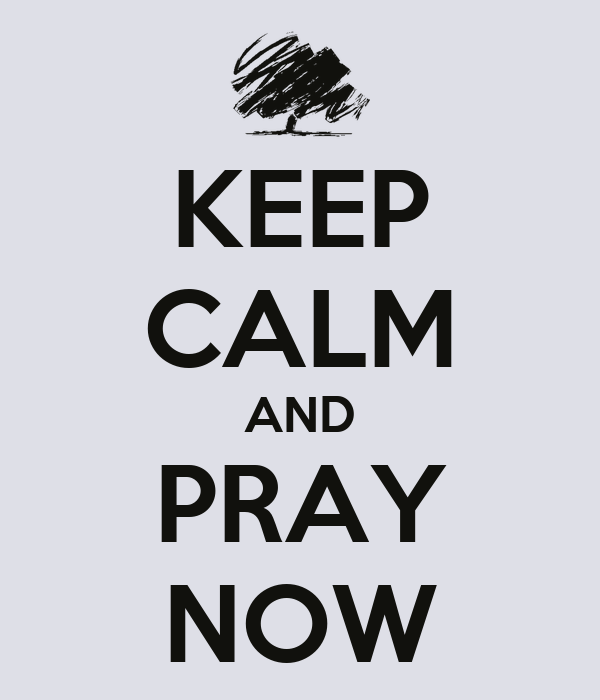 KEEP CALM AND PRAY NOW