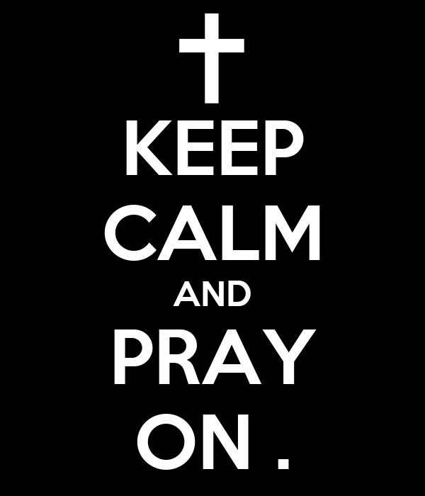 KEEP CALM AND PRAY ON .