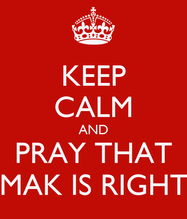 KEEP CALM AND PRAY THAT MAK IS RIGHT