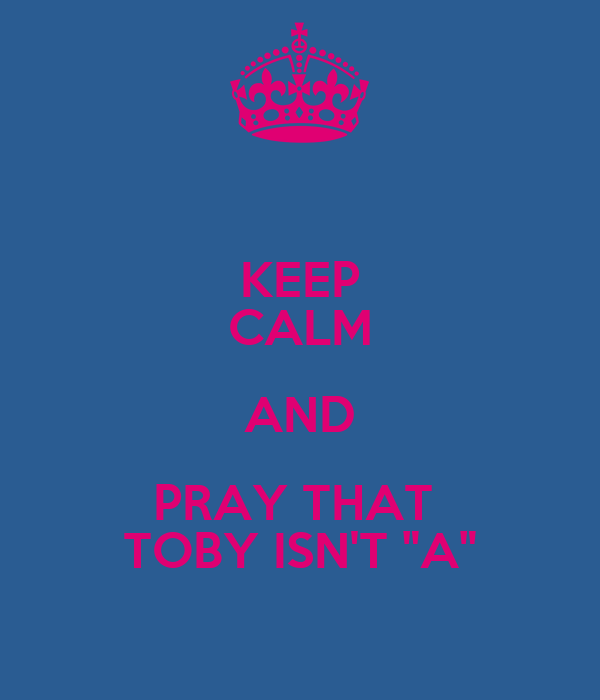 "KEEP CALM AND PRAY THAT  TOBY ISN'T ""A"""