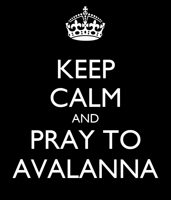 KEEP CALM AND PRAY TO AVALANNA