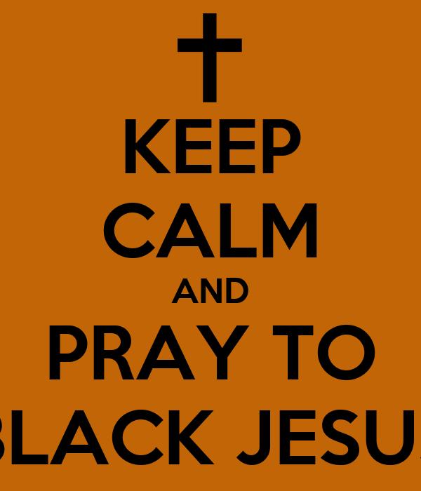 KEEP CALM AND PRAY TO BLACK JESUS
