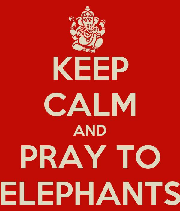 KEEP CALM AND PRAY TO ELEPHANTS