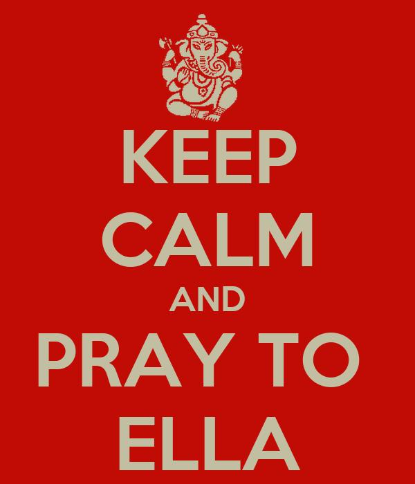 KEEP CALM AND PRAY TO  ELLA
