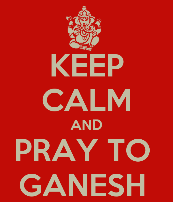 KEEP CALM AND PRAY TO  GANESH