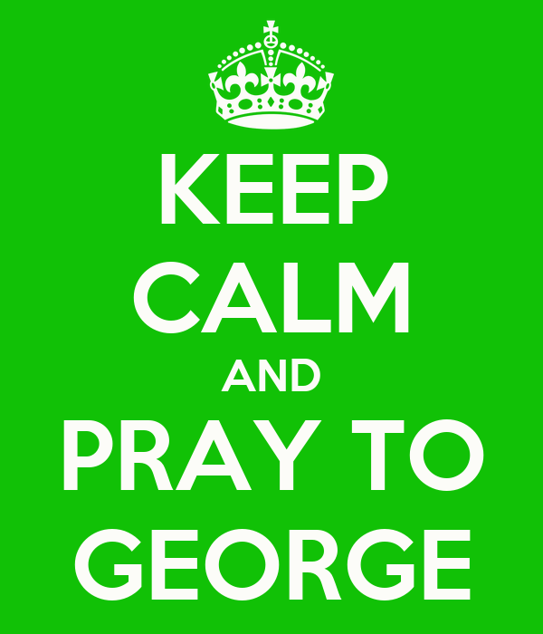 KEEP CALM AND PRAY TO GEORGE