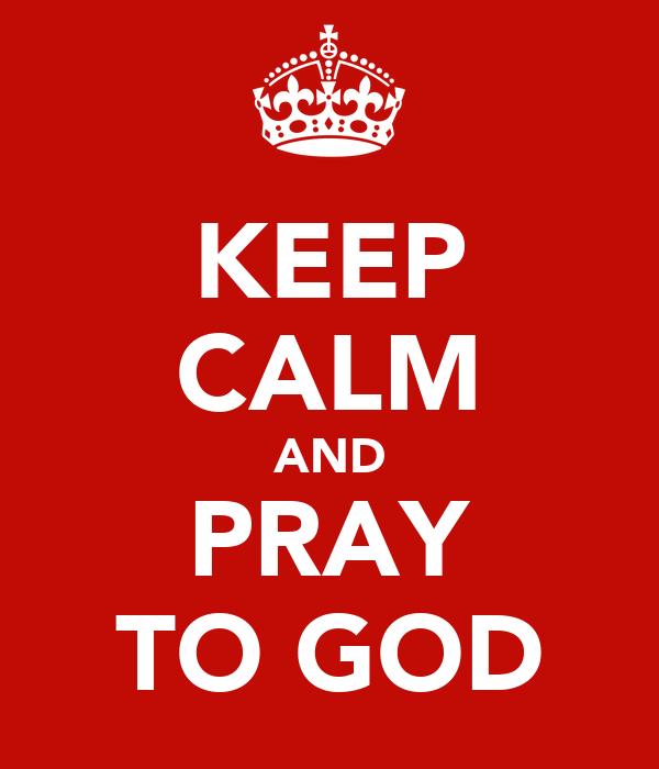 KEEP CALM AND PRAY TO GOD