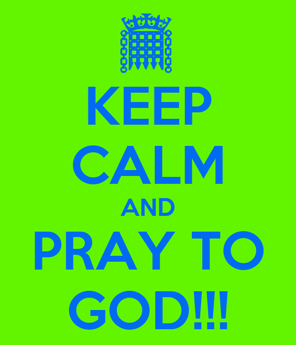 KEEP CALM AND PRAY TO GOD!!!