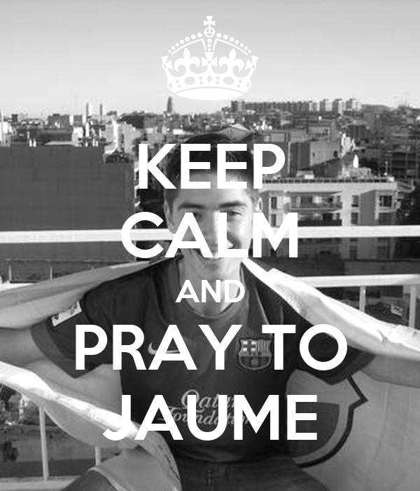 KEEP CALM AND PRAY TO JAUME