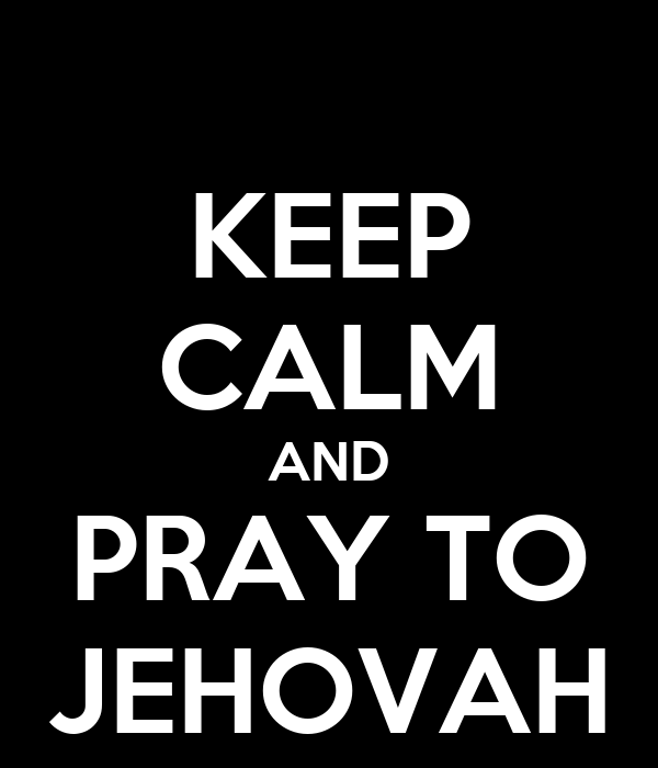 KEEP CALM AND PRAY TO JEHOVAH