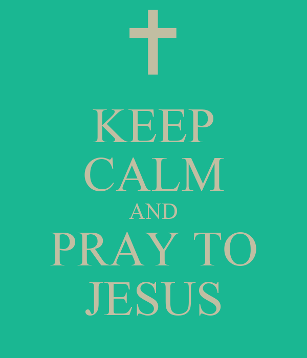 KEEP CALM AND PRAY TO JESUS