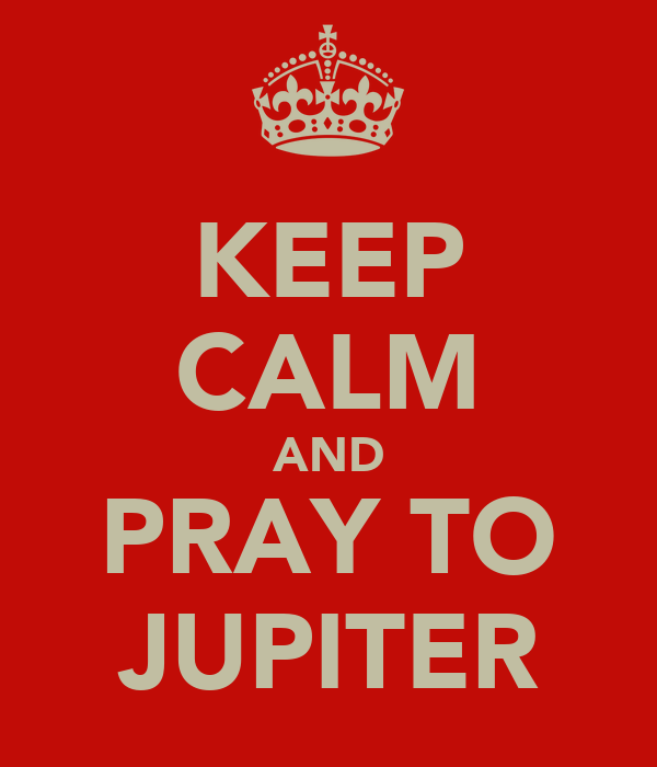 KEEP CALM AND PRAY TO JUPITER