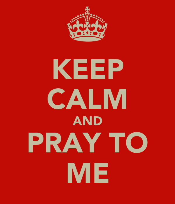 KEEP CALM AND PRAY TO ME