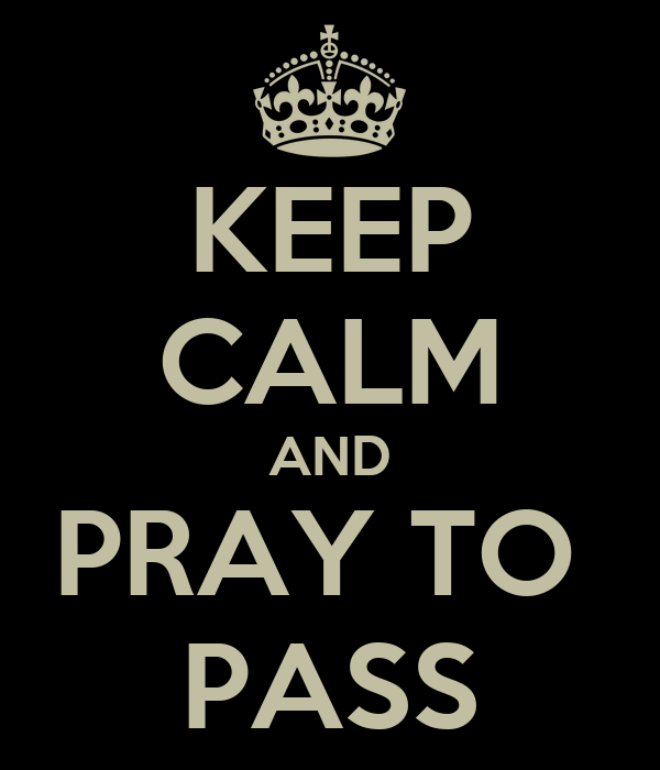 KEEP CALM AND PRAY TO  PASS