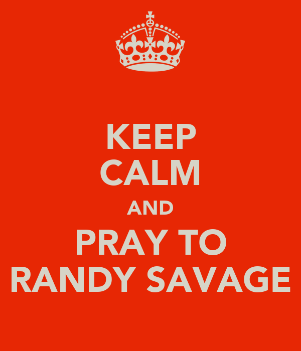 KEEP CALM AND PRAY TO RANDY SAVAGE