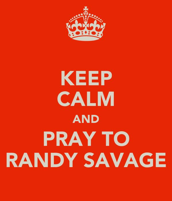 KEEP CALM AND PRAY TO RANDY SAVAGE