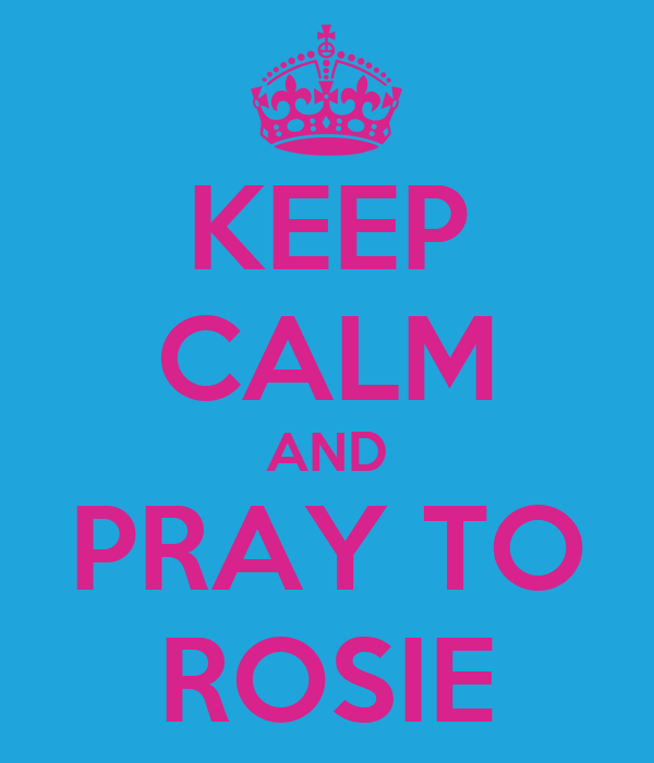 KEEP CALM AND PRAY TO ROSIE