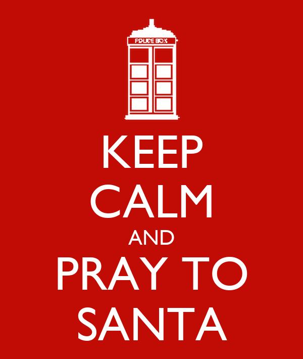 KEEP CALM AND PRAY TO SANTA