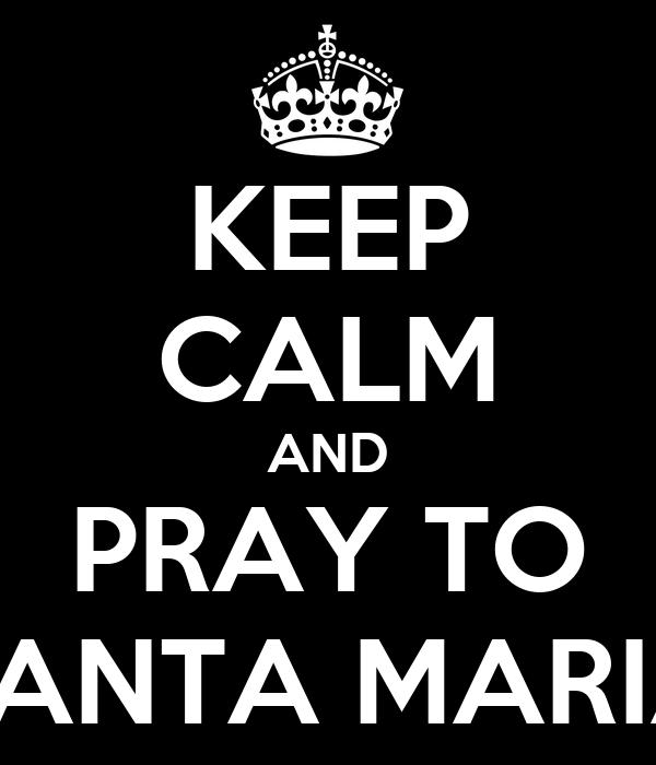 KEEP CALM AND PRAY TO SANTA MARIA