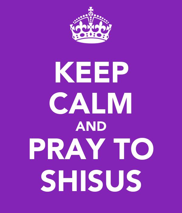 KEEP CALM AND PRAY TO SHISUS
