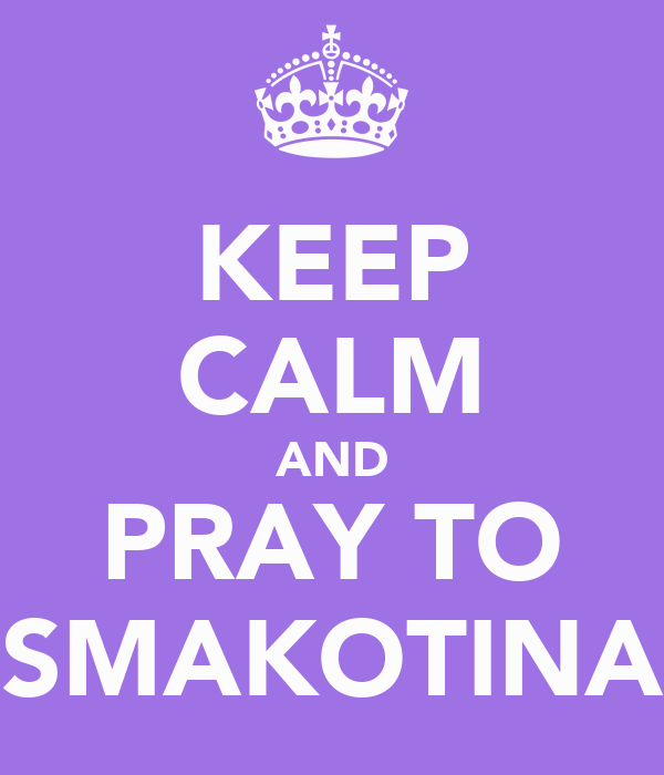 KEEP CALM AND PRAY TO SMAKOTINA
