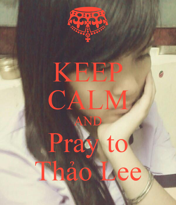 KEEP CALM AND Pray to Thảo Lee