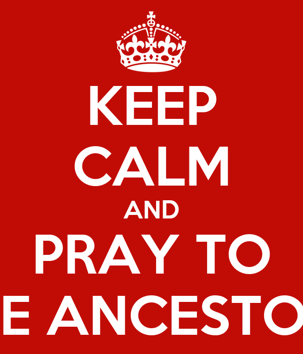 KEEP CALM AND PRAY TO THE ANCESTORS