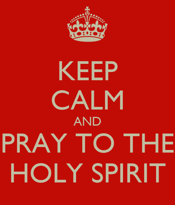 KEEP CALM AND PRAY TO THE HOLY SPIRIT