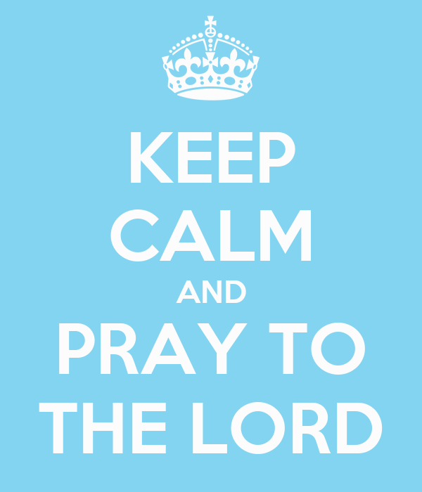 KEEP CALM AND PRAY TO THE LORD