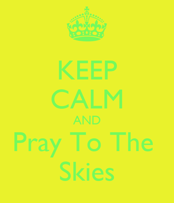 KEEP CALM AND Pray To The  Skies