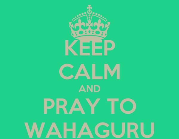 KEEP CALM AND PRAY TO WAHAGURU