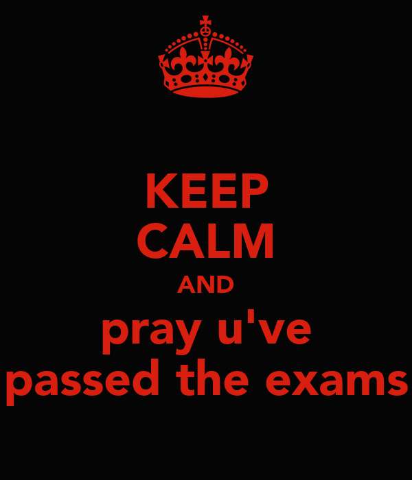 KEEP CALM AND pray u've passed the exams