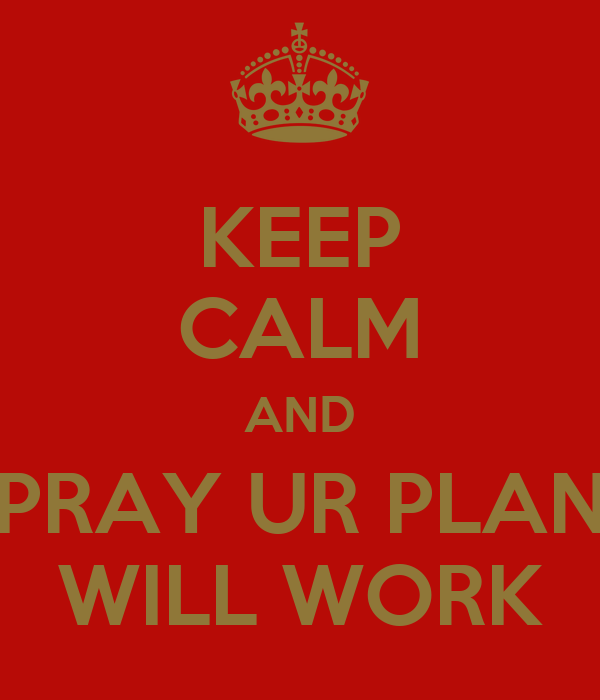 KEEP CALM AND PRAY UR PLAN WILL WORK