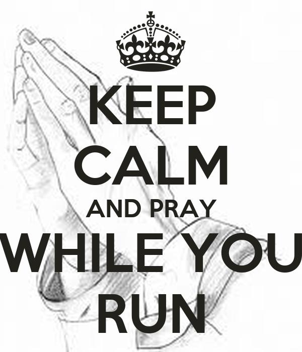 KEEP CALM AND PRAY WHILE YOU RUN
