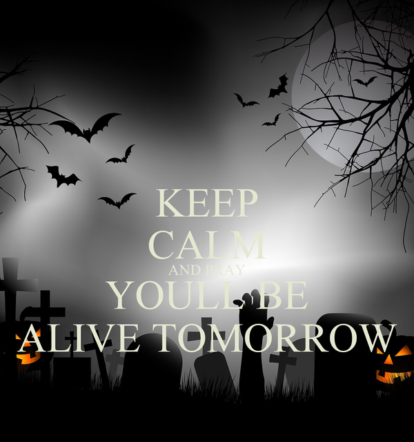 KEEP CALM AND PRAY YOULL BE ALIVE TOMORROW