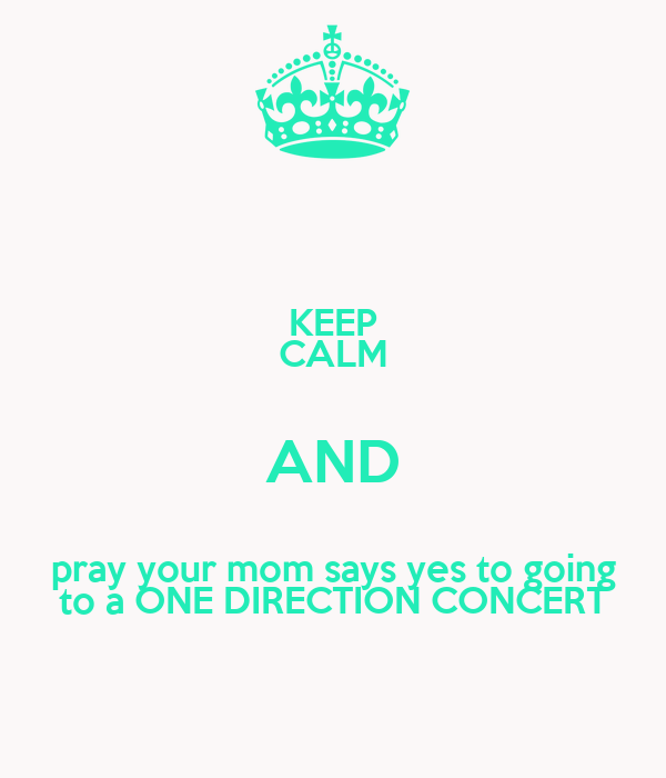 KEEP CALM AND pray your mom says yes to going to a ONE DIRECTION CONCERT