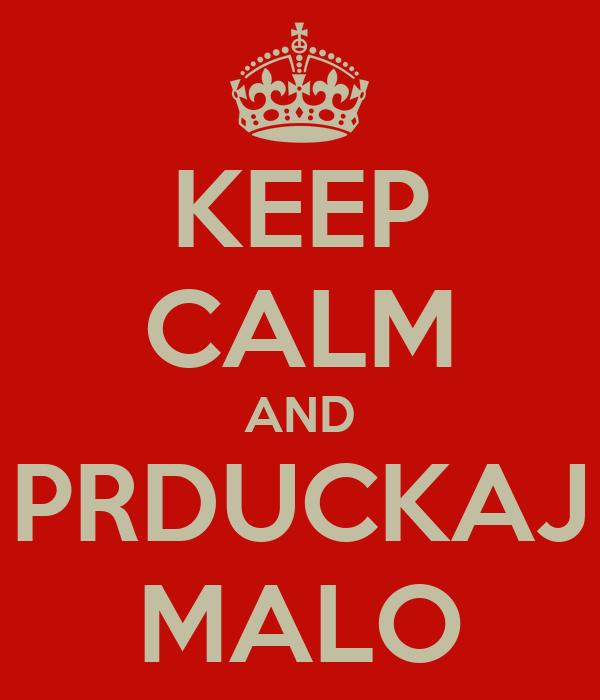 KEEP CALM AND PRDUCKAJ MALO