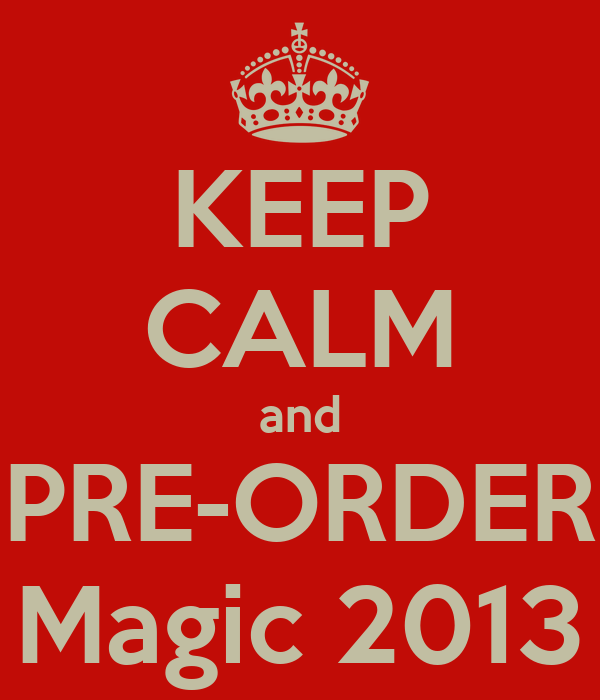 KEEP CALM and PRE-ORDER Magic 2013