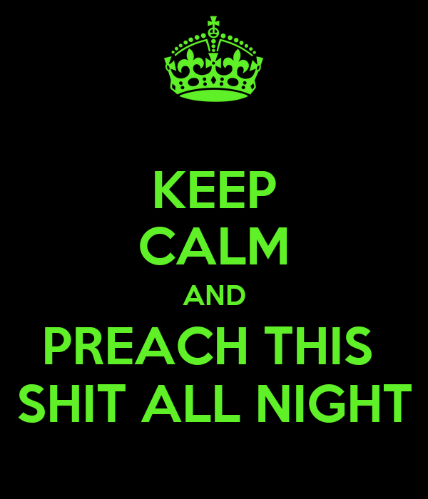 KEEP CALM AND PREACH THIS  SHIT ALL NIGHT