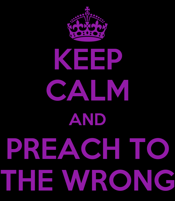 KEEP CALM AND PREACH TO THE WRONG