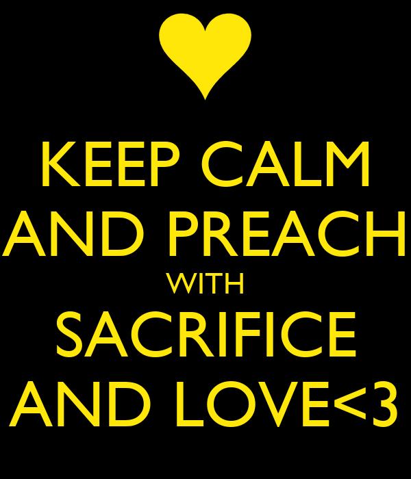 KEEP CALM AND PREACH WITH SACRIFICE AND LOVE<3