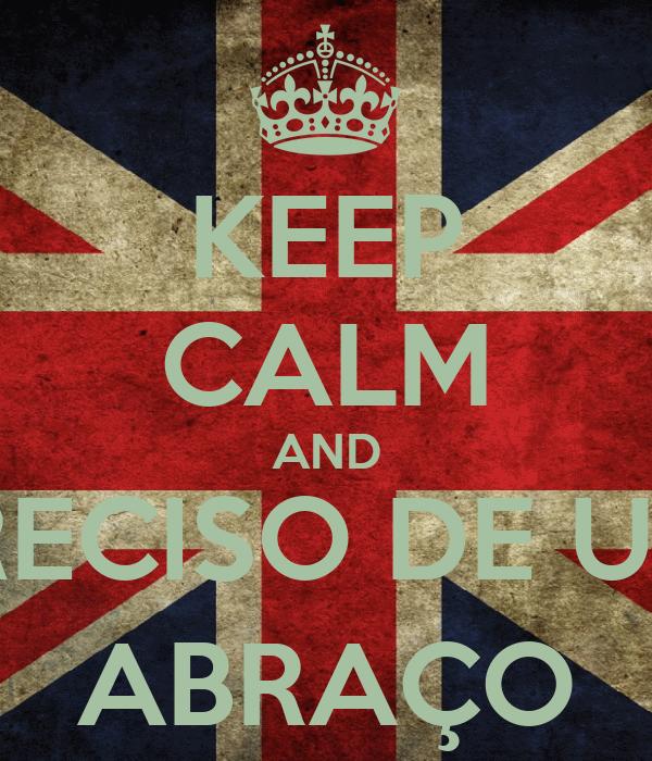 KEEP CALM AND PRECISO DE UM  ABRAÇO