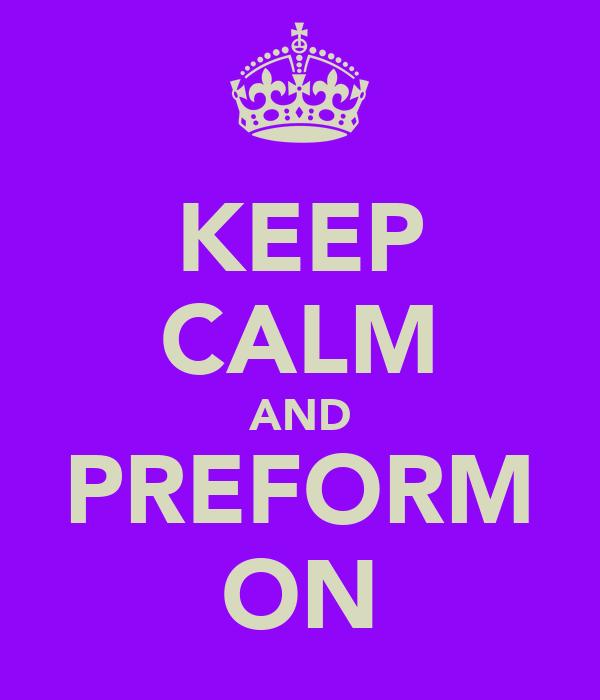KEEP CALM AND PREFORM ON