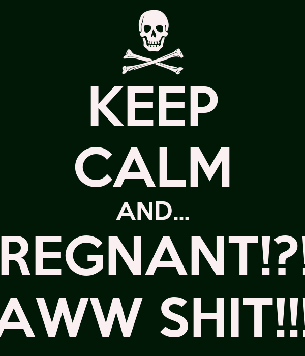 KEEP CALM AND... PREGNANT!?!? AWW SHIT!!!