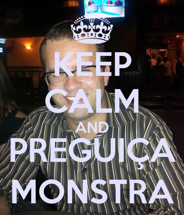 KEEP CALM AND PREGUIÇA MONSTRA