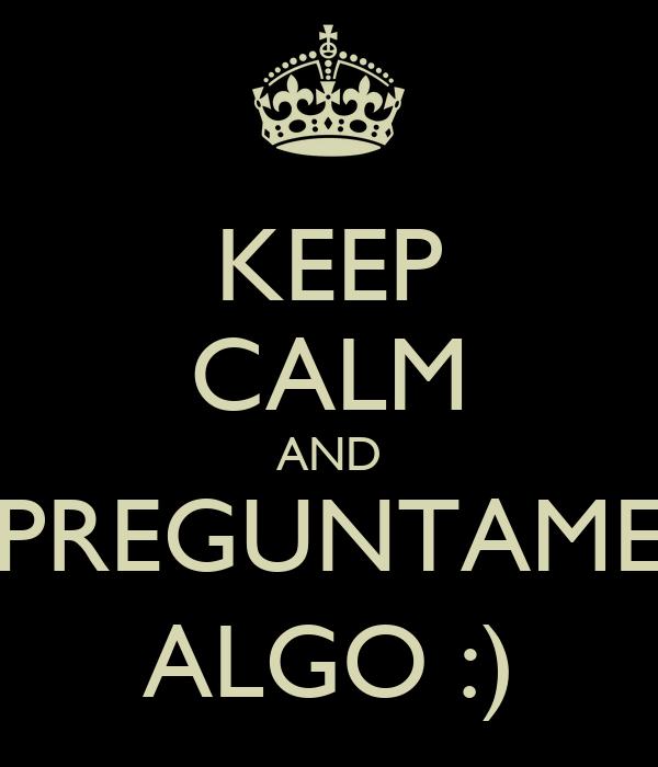 KEEP CALM AND PREGUNTAME ALGO :)