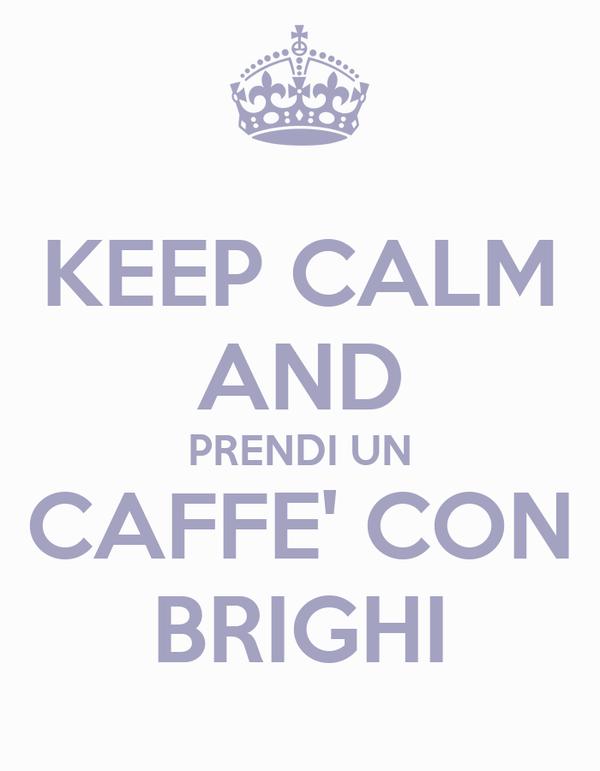 KEEP CALM AND PRENDI UN CAFFE' CON BRIGHI