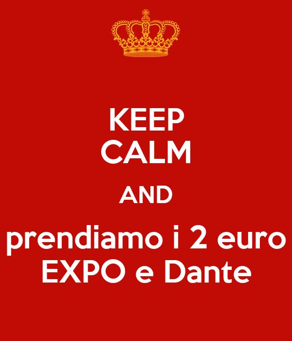 KEEP CALM AND prendiamo i 2 euro EXPO e Dante